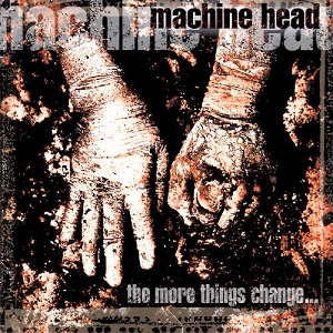 Machine Head - The More Things Change…